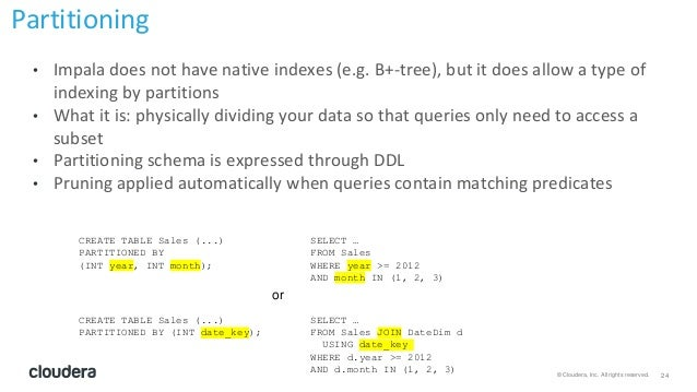 24© Cloudera, Inc. All rights reserved. • Impala does not have native indexes (e.g. B+-tree), but it does allow a type of ...