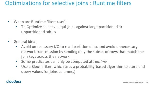 42© Cloudera, Inc. All rights reserved. • When are Runtime filters useful • To Optimize selective equi-joins against large...
