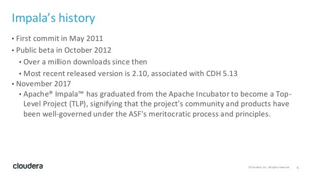 6© Cloudera, Inc. All rights reserved. Impala's history • First commit in May 2011 • Public beta in October 2012 • Over a ...