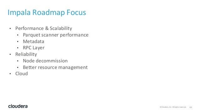 63© Cloudera, Inc. All rights reserved. Impala Roadmap Focus • Performance & Scalability • Parquet scanner performance • M...
