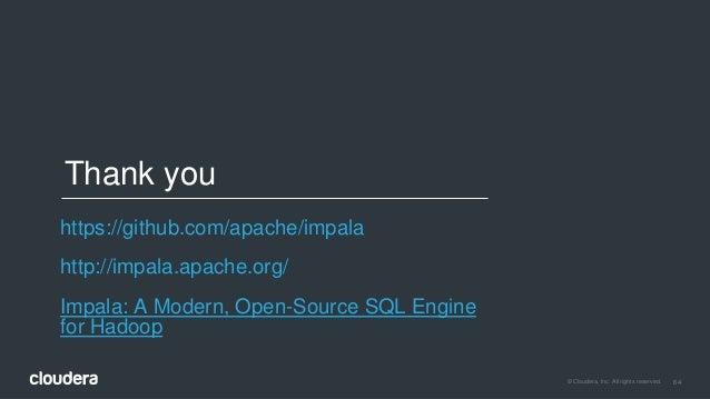 64© Cloudera, Inc. All rights reserved. Thank you https://github.com/apache/impala http://impala.apache.org/ Impala: A Mod...
