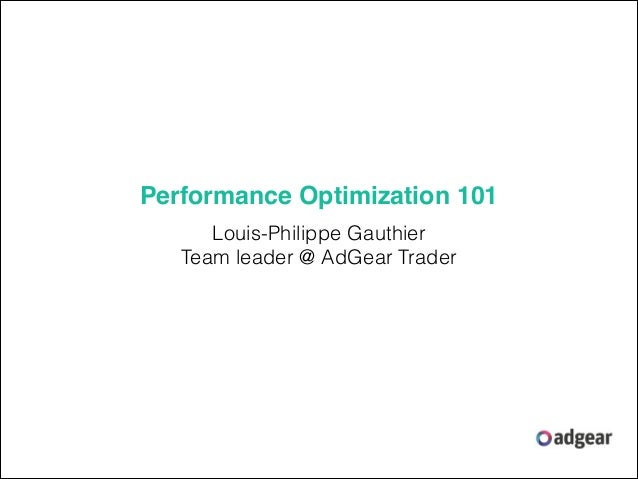 Performance Optimization 101 Louis-Philippe Gauthier Team leader @ AdGear Trader