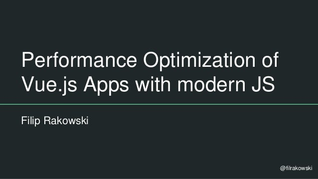 Performance Optimization of Vue.js Apps with modern JS Filip Rakowski @filrakowski