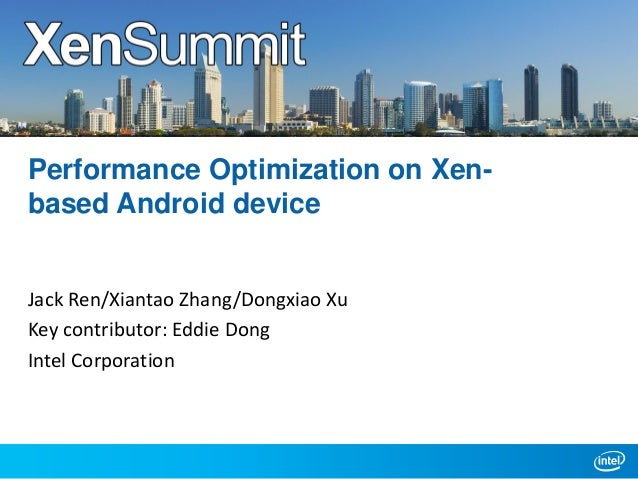 Performance Optimization on Xenbased Android device Jack Ren/Xiantao Zhang/Dongxiao Xu Key contributor: Eddie Dong Intel C...