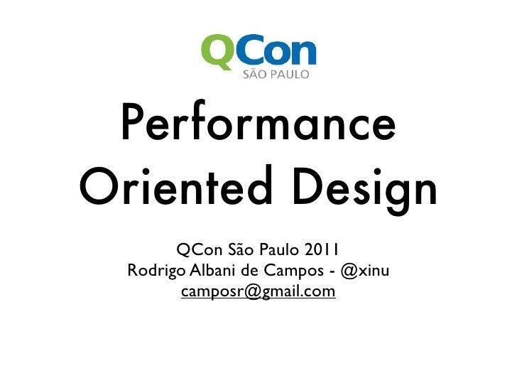 PerformanceOriented Design        QCon São Paulo 2011  Rodrigo Albani de Campos - @xinu        camposr@gmail.com