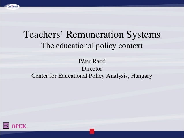Teachers' Remuneration Systems The educational policy context Péter Radó Director Center for Educational Policy Analysis, ...
