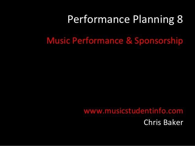 Performance Planning 8Music Performance & Sponsorship        www.musicstudentinfo.com                      Chris Baker