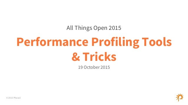 © 2015 Phase2 Performance Profiling Tools & Tricks 19 October 2015 All Things Open 2015