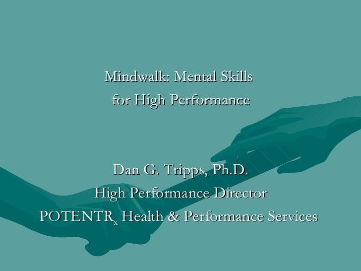 <ul><li>Mindwalk: Mental Skills  </li></ul><ul><li>for High Performance </li></ul><ul><li>Dan G. Tripps, Ph.D. </li></ul><...