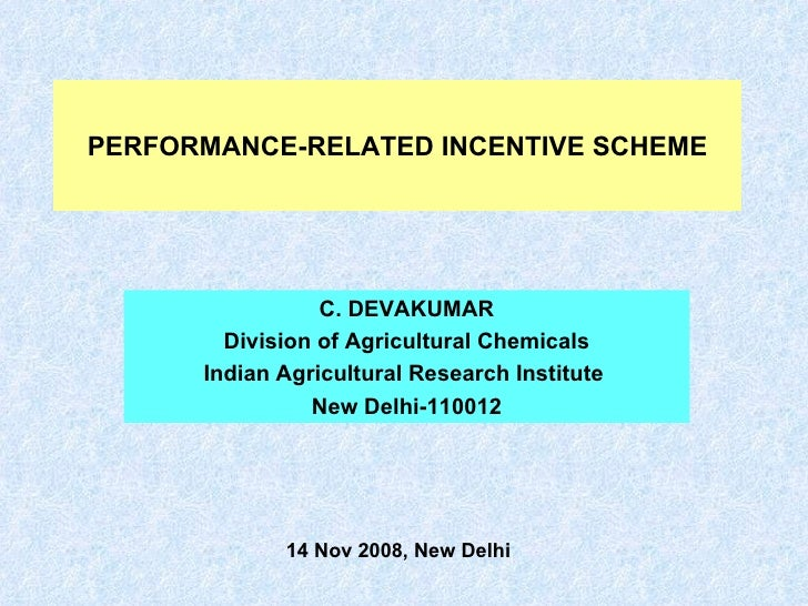 PERFORMANCE-RELATED INCENTIVE SCHEME C. DEVAKUMAR Division of Agricultural Chemicals Indian Agricultural Research Institut...