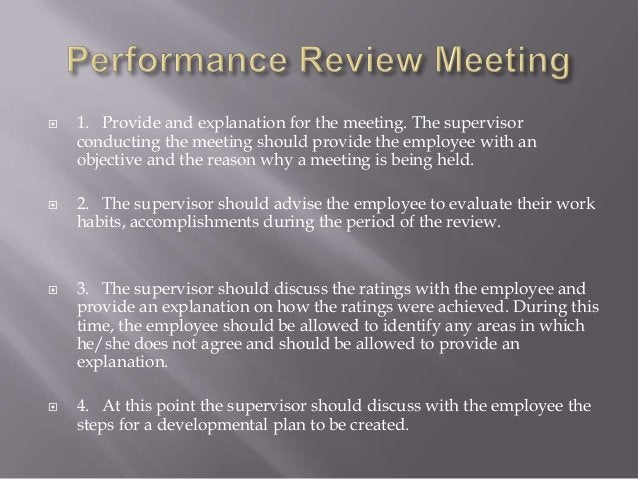  1. Provide and explanation for the meeting. The supervisor conducting the meeting should provide the employee with an ob...