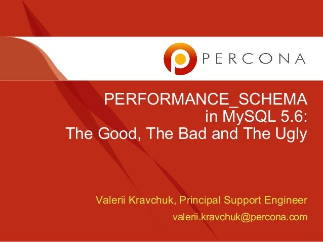 PERFORMANCE_SCHEMA in MySQL 5.6: The Good, The Bad and The Ugly  Valerii Kravchuk, Principal Support Engineer valerii.krav...