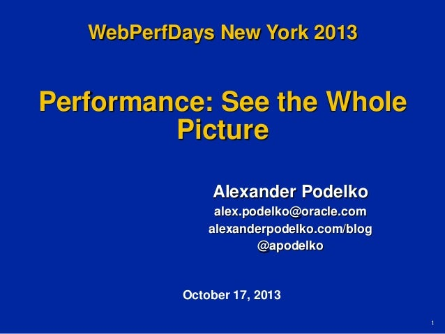WebPerfDays New York 2013  Performance: See the Whole Picture Alexander Podelko alex.podelko@oracle.com alexanderpodelko.c...