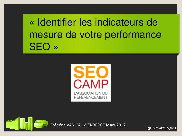 « Identifier les indicateurs demesure de votre performanceSEO »     Frédéric VAN CAUWENBERGE Mars 2012