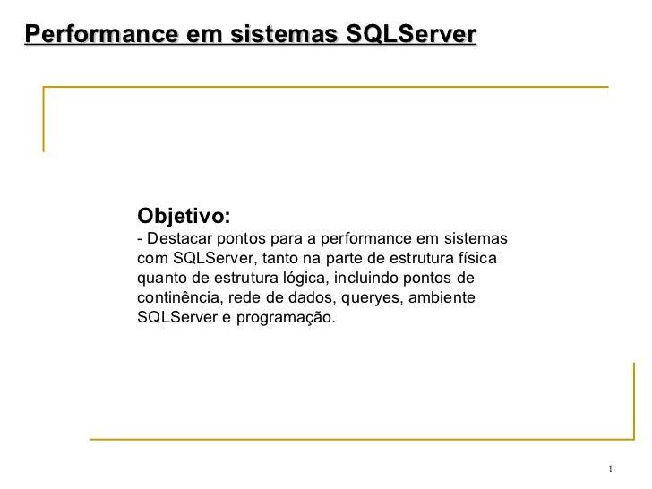 Objetivo: - Destacar pontos para a performance em sistemas com SQLServer, tanto na parte de estrutura física quanto de est...