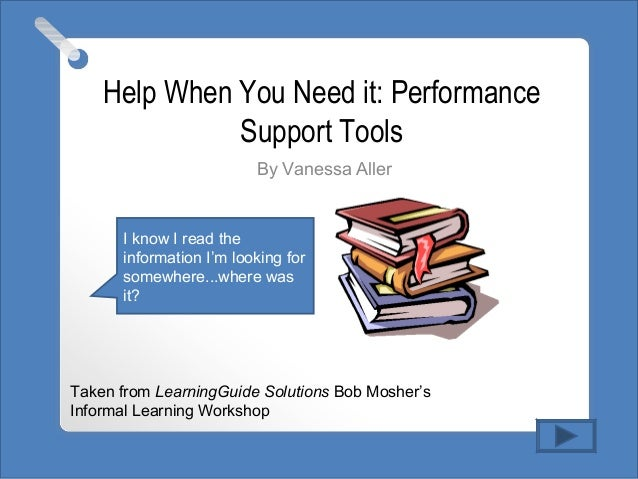 Help When You Need it: Performance Support Tools By Vanessa Aller Taken from LearningGuide Solutions Bob Mosher's Informal...