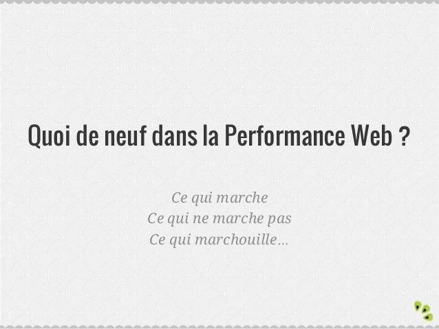Quoi de neuf dans la Performance Web ? Ce qui marche Ce qui ne marche pas Ce qui marchouille…
