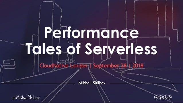 Performance Tales of Serverless CloudNative London | September 28 | 2018