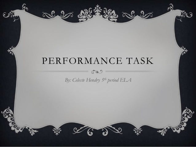 PERFORMANCE TASK   By: Celeste Hendry 5th period ELA