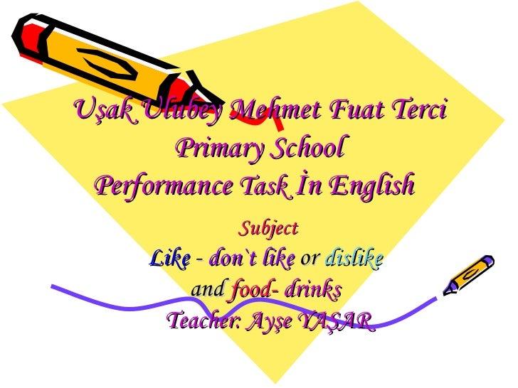 Uşak Ulubey Mehmet Fuat Terci Primary School P erformance  T ask   İ n English   Subject Like   -  don`t like  or  dislike...