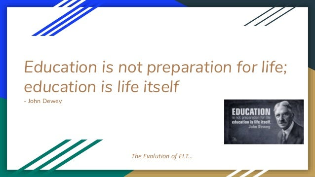 Education is not preparation for life; education is life itself - John Dewey The Evolution of ELT…