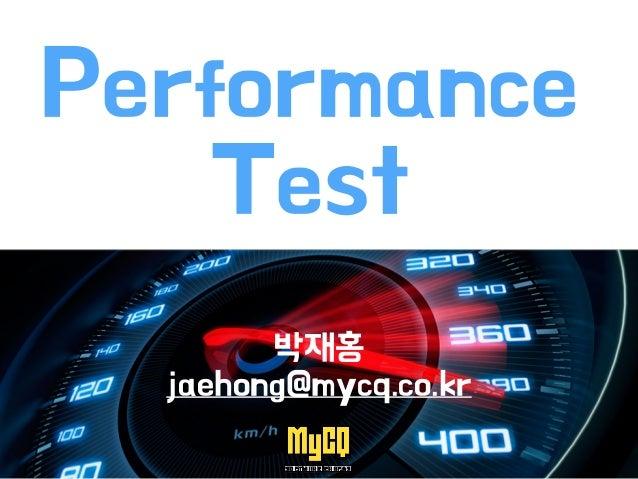 Performance Test 박재홍 jaehong@mycq.co.kr