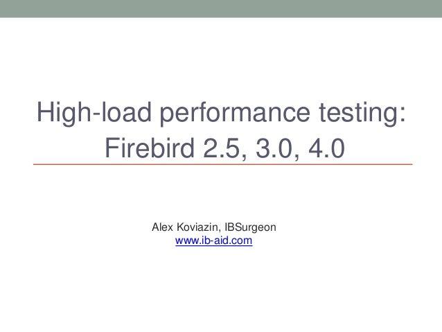 High-load performance testing: Firebird 2.5, 3.0, 4.0 Alex Koviazin, IBSurgeon www.ib-aid.com