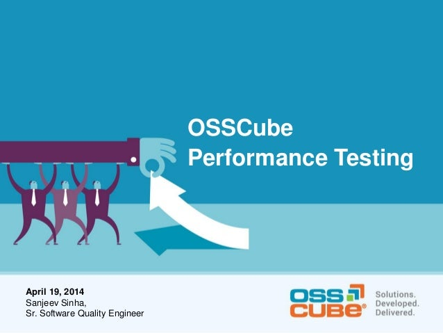 OSSCube Performance Testing April 19, 2014 Sanjeev Sinha, Sr. Software Quality Engineer