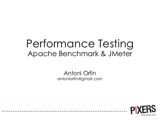 Performance Testing Apache Benchmark & JMeter Antoni Orfin antoniorfin@gmail.com