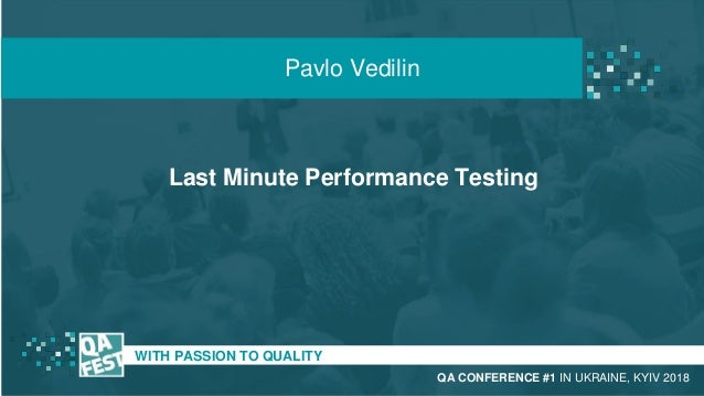 Last Minute Performance Testing t WITH PASSION TO QUALITY Pavlo Vedilin QA CONFERENCE #1 IN UKRAINE, KYIV 2018