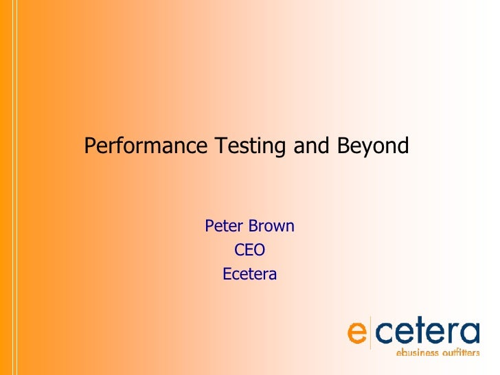 Performance Testing and Beyond<br />Peter Brown<br />CEO<br />Ecetera<br />