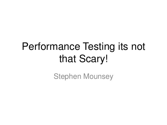 Performance Testing its not that Scary! Stephen Mounsey