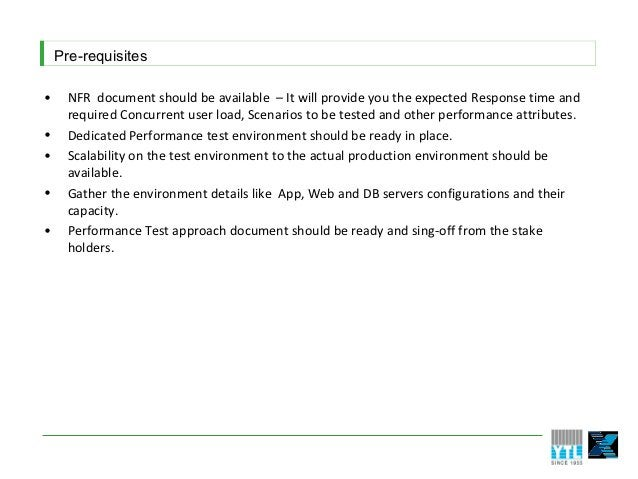 Pre-requisites•     NFR document should be available – It will provide you the expected Response time and      required Co...