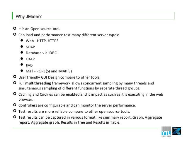 Why JMeter? It is an Open source tool. Can load and performance test many different server types:     Web - HTTP, HTTPS...