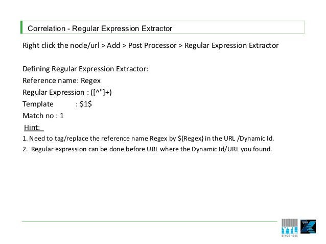 Correlation - Regular Expression ExtractorRight click the node/url > Add > Post Processor > Regular Expression ExtractorDe...