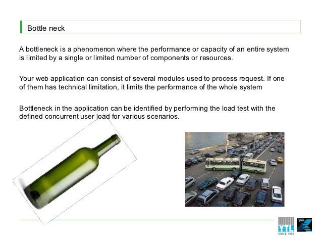 Bottle neckA bottleneck is a phenomenon where the performance or capacity of an entire systemis limited by a single or lim...