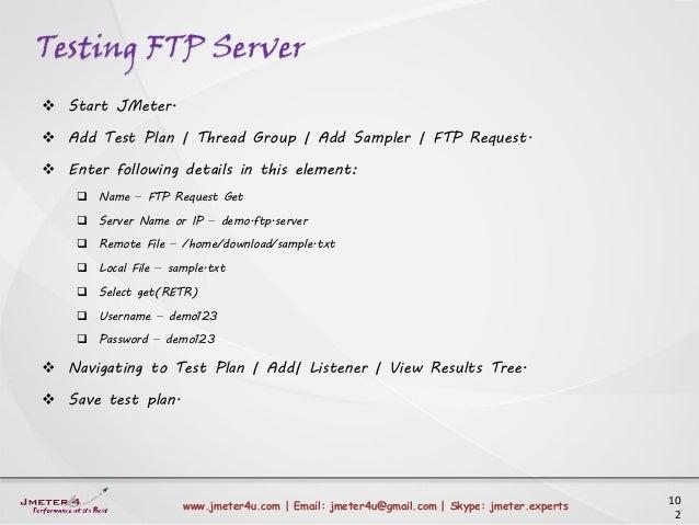 Testing FTP Server 10 2 www.jmeter4u.com | Email: jmeter4u@gmail.com | Skype: jmeter.experts  Start JMeter.  Add Test Pl...