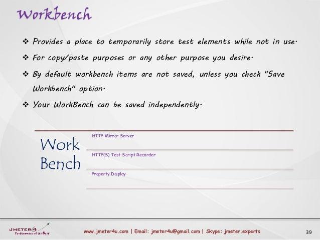 Workbench 39www.jmeter4u.com | Email: jmeter4u@gmail.com | Skype: jmeter.experts  Provides a place to temporarily store t...