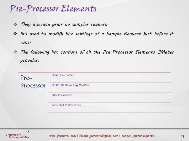 Pre-Processor Elements 43www.jmeter4u.com | Email: jmeter4u@gmail.com | Skype: jmeter.experts  They Execute prior to samp...