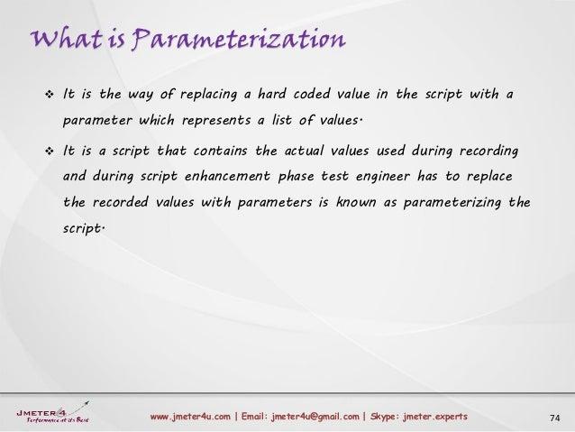 What is Parameterization 74www.jmeter4u.com | Email: jmeter4u@gmail.com | Skype: jmeter.experts  It is the way of replaci...