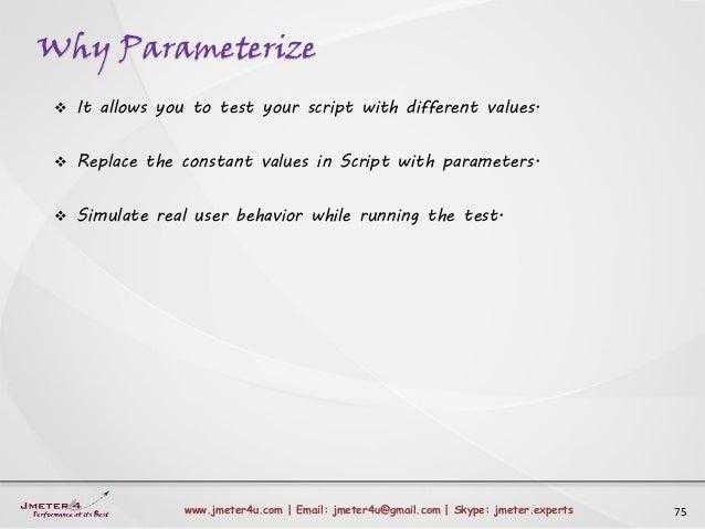Why Parameterize 75www.jmeter4u.com | Email: jmeter4u@gmail.com | Skype: jmeter.experts  It allows you to test your scrip...