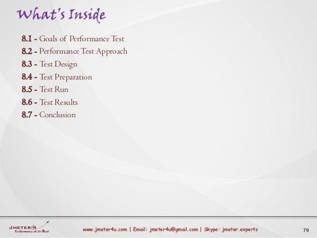 What's Inside 79www.jmeter4u.com | Email: jmeter4u@gmail.com | Skype: jmeter.experts 8.1 - Goals of PerformanceTest 8.2 - ...
