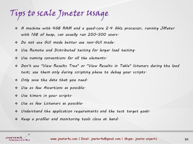 Tips to scale Jmeter Usage 89www.jmeter4u.com | Email: jmeter4u@gmail.com | Skype: jmeter.experts  A machine with 4GB RAM...