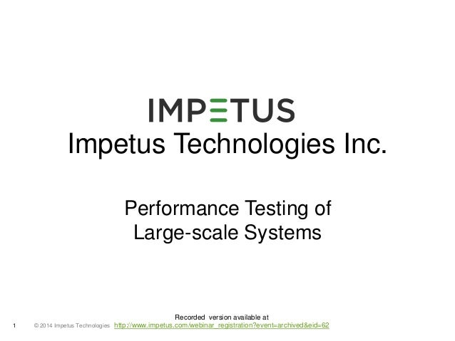 Impetus Technologies Inc.  1 © 2014 Impetus Technologies  Performance Testing of  Large-scale Systems  Recorded version av...