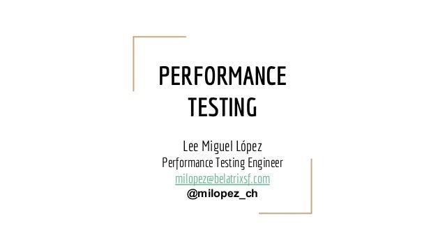 PERFORMANCE TESTING Lee Miguel López Performance Testing Engineer milopez@belatrixsf.com @milopez_ch