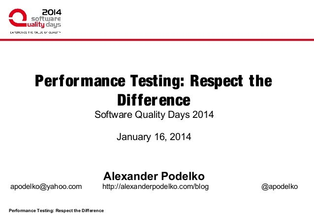 Performance Testing: Respect the Difference Software Quality Days 2014 January 16, 2014  Alexander Podelko apodelko@yahoo....