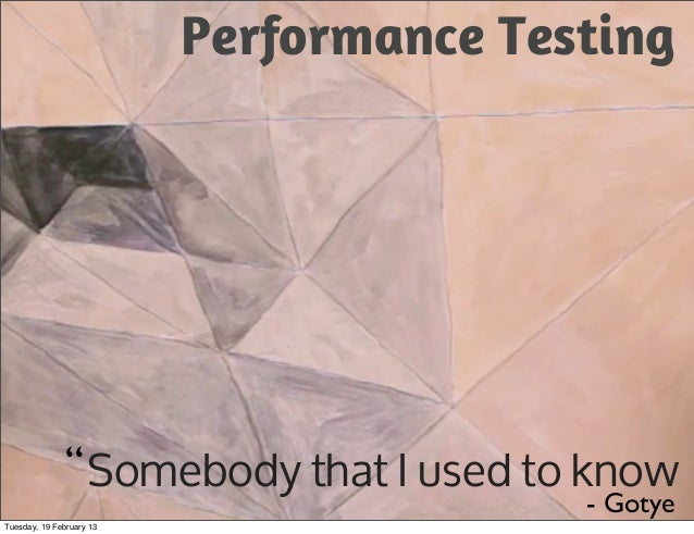 """Performance Testing               """" Somebody that I used to know                                         - GotyeTuesday, 1..."""
