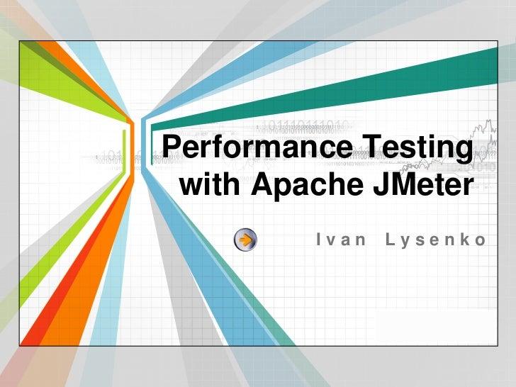Performance Testing with Apache JMeter<br />Ivan Lysenko<br />