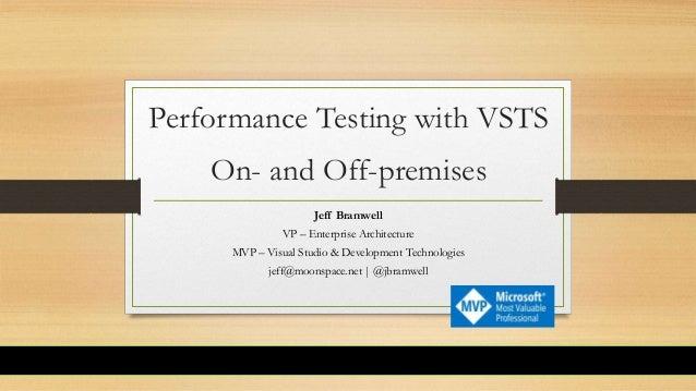 Performance Testing with VSTS On- and Off-premises Jeff Bramwell VP – Enterprise Architecture MVP – Visual Studio & Develo...
