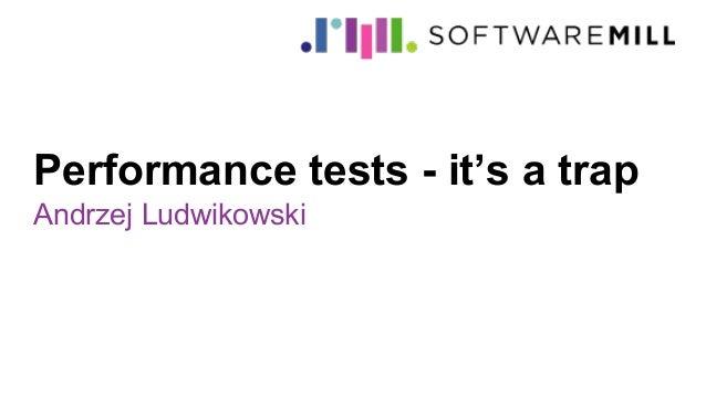 Performance tests - it's a trap Andrzej Ludwikowski